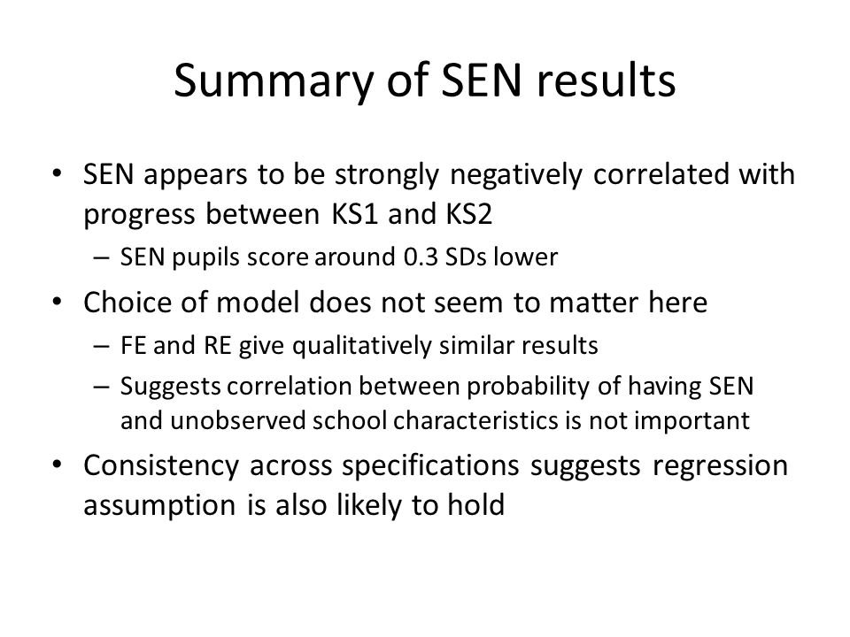 Summary of SEN results SEN appears to be strongly negatively correlated with progress between KS1 and KS2 – SEN pupils score around 0.3 SDs lower Choice of model does not seem to matter here – FE and RE give qualitatively similar results – Suggests correlation between probability of having SEN and unobserved school characteristics is not important Consistency across specifications suggests regression assumption is also likely to hold