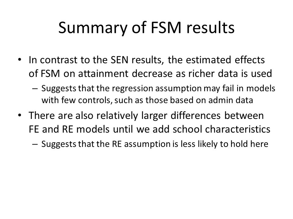 Summary of FSM results In contrast to the SEN results, the estimated effects of FSM on attainment decrease as richer data is used – Suggests that the regression assumption may fail in models with few controls, such as those based on admin data There are also relatively larger differences between FE and RE models until we add school characteristics – Suggests that the RE assumption is less likely to hold here