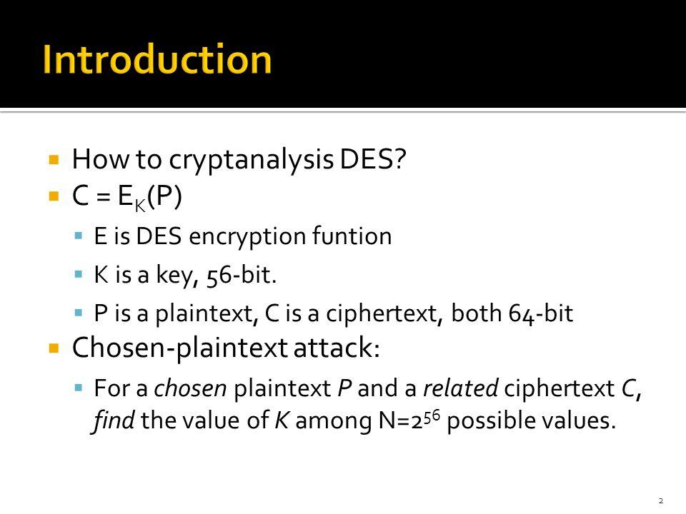  How to cryptanalysis DES.  C = E K (P)  E is DES encryption funtion  K is a key, 56-bit.