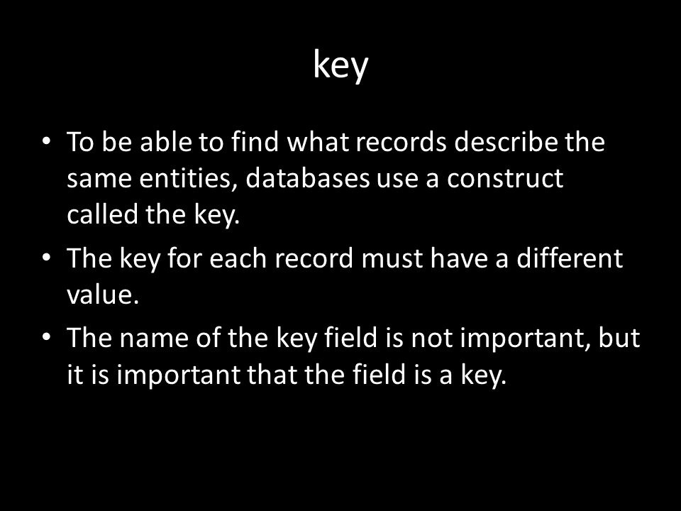 key To be able to find what records describe the same entities, databases use a construct called the key.