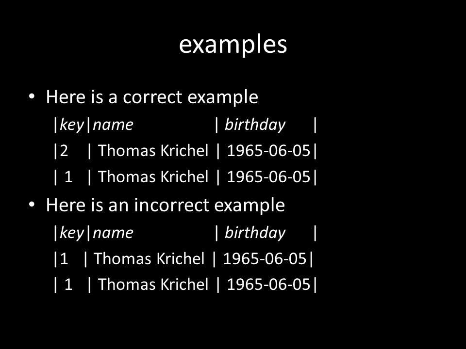 examples Here is a correct example |key|name | birthday | |2 | Thomas Krichel | 1965-06-05| | 1 | Thomas Krichel | 1965-06-05| Here is an incorrect example |key|name | birthday | |1 | Thomas Krichel | 1965-06-05|