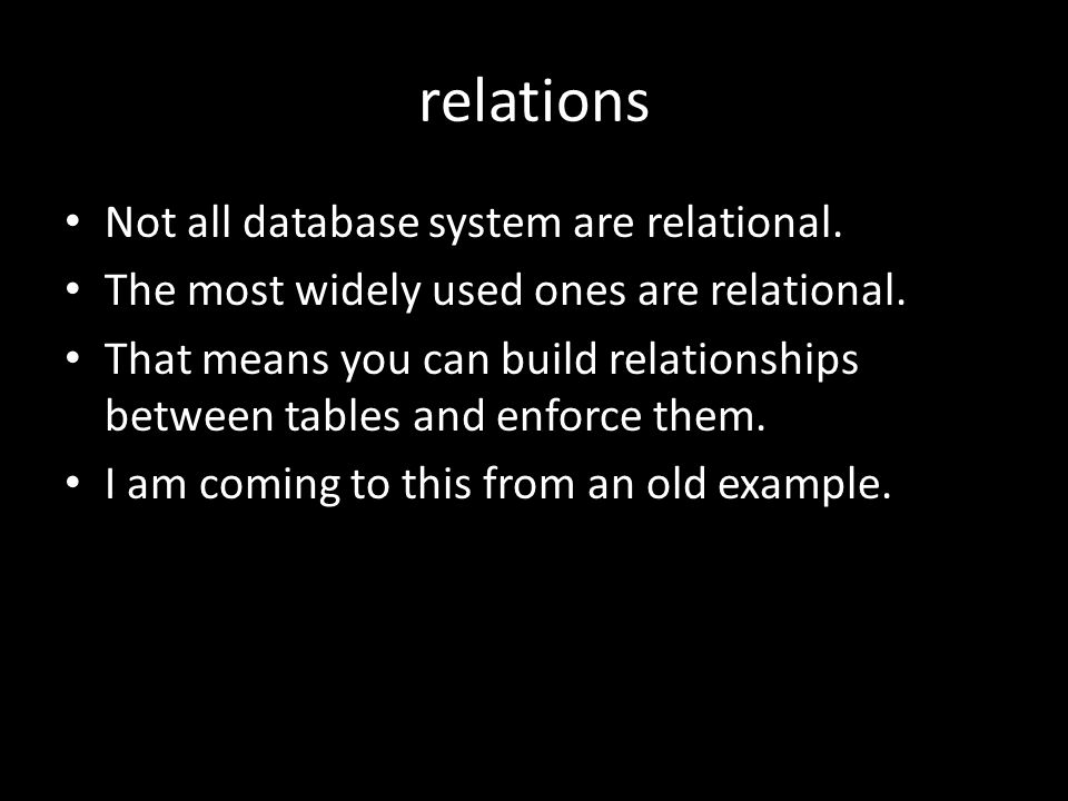 relations Not all database system are relational. The most widely used ones are relational.