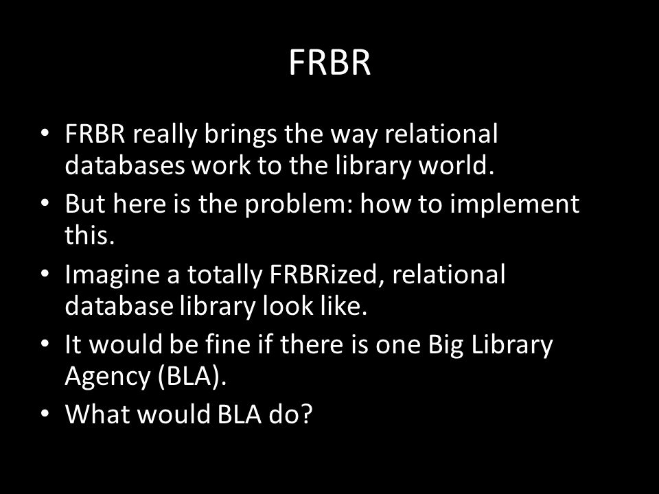 FRBR FRBR really brings the way relational databases work to the library world.