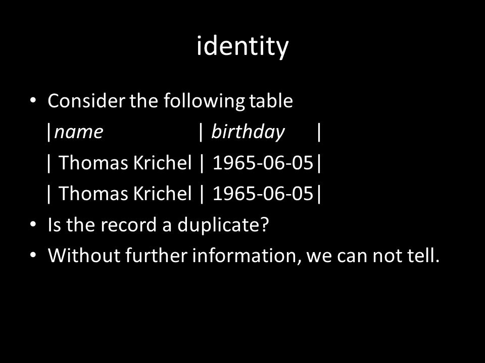identity Consider the following table |name | birthday | | Thomas Krichel | 1965-06-05| Is the record a duplicate.