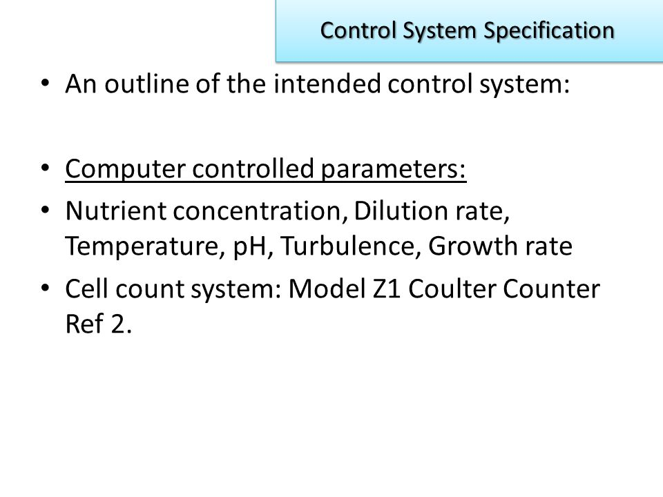 An outline of the intended control system: Computer controlled parameters: Nutrient concentration, Dilution rate, Temperature, pH, Turbulence, Growth rate Cell count system: Model Z1 Coulter Counter Ref 2.