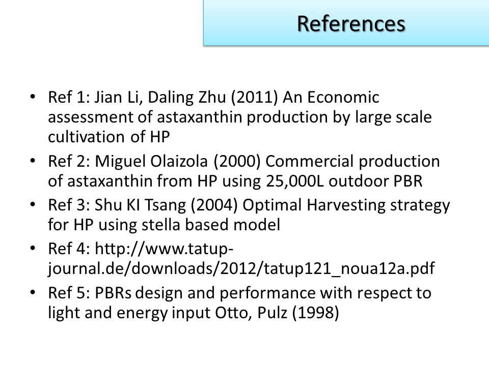 Ref 1: Jian Li, Daling Zhu (2011) An Economic assessment of astaxanthin production by large scale cultivation of HP Ref 2: Miguel Olaizola (2000) Commercial production of astaxanthin from HP using 25,000L outdoor PBR Ref 3: Shu KI Tsang (2004) Optimal Harvesting strategy for HP using stella based model Ref 4: http://www.tatup- journal.de/downloads/2012/tatup121_noua12a.pdf Ref 5: PBRs design and performance with respect to light and energy input Otto, Pulz (1998) References