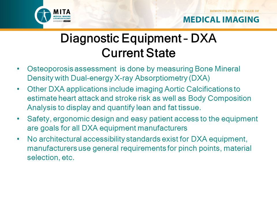 Diagnostic Equipment – DXA Current State Osteoporosis assessment is done by measuring Bone Mineral Density with Dual-energy X-ray Absorptiometry (DXA) Other DXA applications include imaging Aortic Calcifications to estimate heart attack and stroke risk as well as Body Composition Analysis to display and quantify lean and fat tissue.