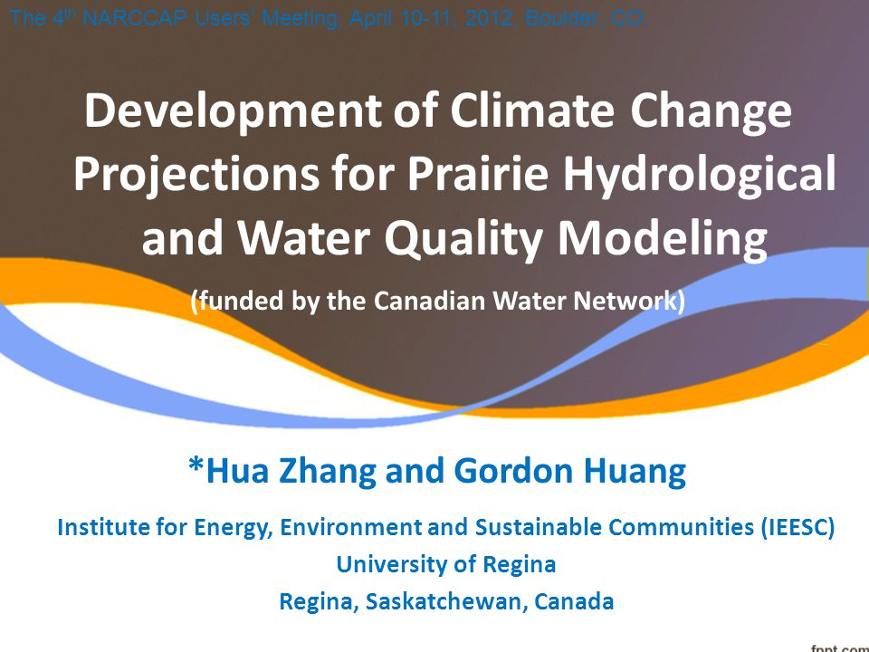 Institute for Energy, Environment and Sustainable Communities (IEESC) University of Regina Regina, Saskatchewan, Canada Development of Climate Change Projections for Prairie Hydrological and Water Quality Modeling (funded by the Canadian Water Network) *Hua Zhang and Gordon Huang The 4 th NARCCAP Users' Meeting, April 10-11, 2012, Boulder, CO.