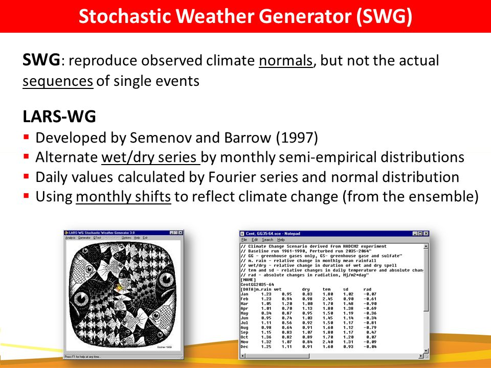 LARS-WG  Developed by Semenov and Barrow (1997)  Alternate wet/dry series by monthly semi-empirical distributions  Daily values calculated by Fourier series and normal distribution  Using monthly shifts to reflect climate change (from the ensemble) Stochastic Weather Generator (SWG) SWG : reproduce observed climate normals, but not the actual sequences of single events