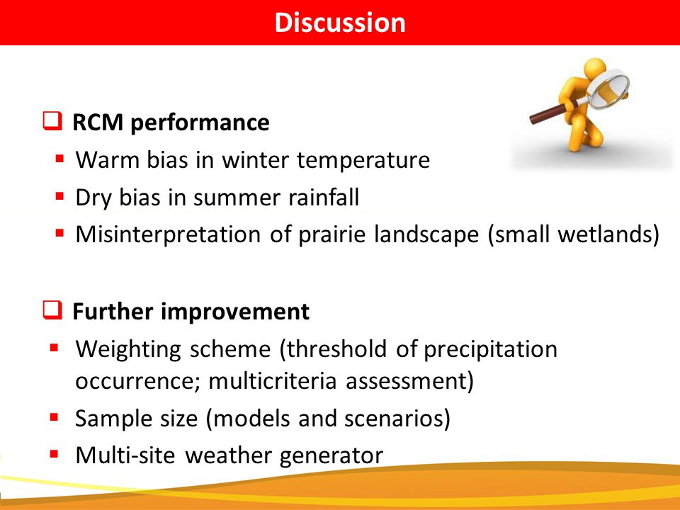  RCM performance  Warm bias in winter temperature  Dry bias in summer rainfall  Misinterpretation of prairie landscape (small wetlands)  Further improvement  Weighting scheme (threshold of precipitation occurrence; multicriteria assessment)  Sample size (models and scenarios)  Multi-site weather generator Discussion