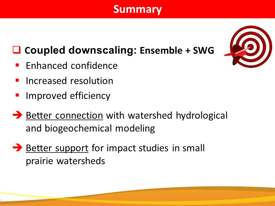  C oupled downscaling: Ensemble + SWG  Enhanced confidence  Increased resolution  Improved efficiency  Better connection with watershed hydrological and biogeochemical modeling  Better support for impact studies in small prairie watersheds Summary