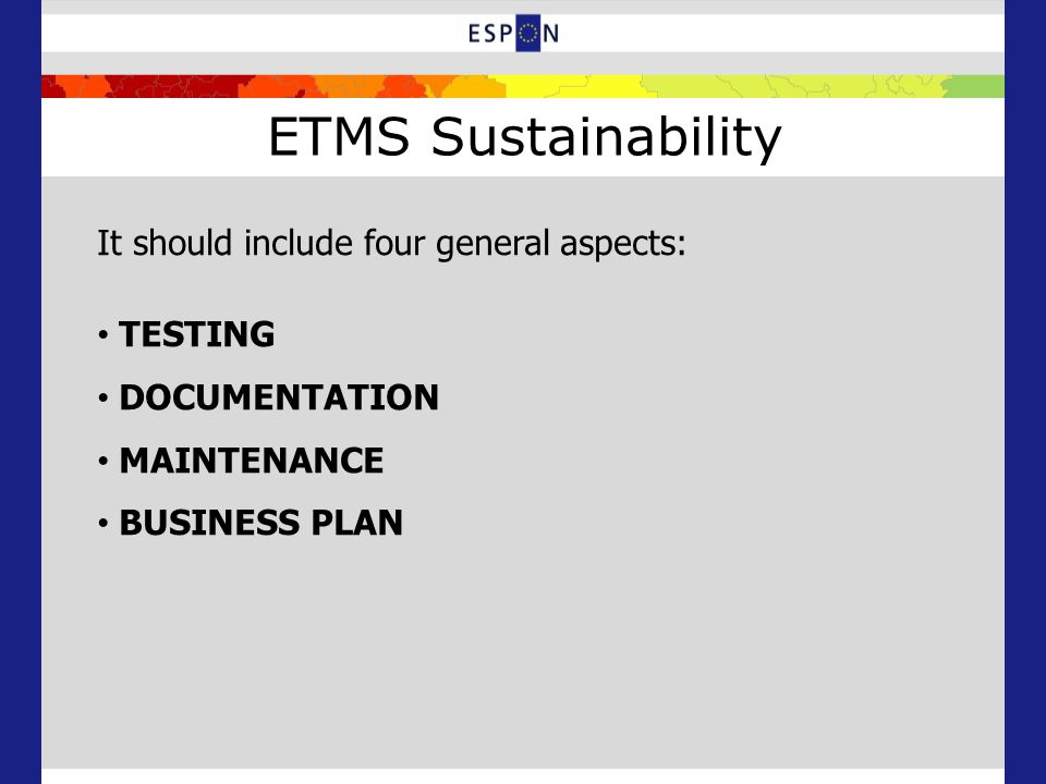 ETMS Sustainability It should include four general aspects: TESTING DOCUMENTATION MAINTENANCE BUSINESS PLAN