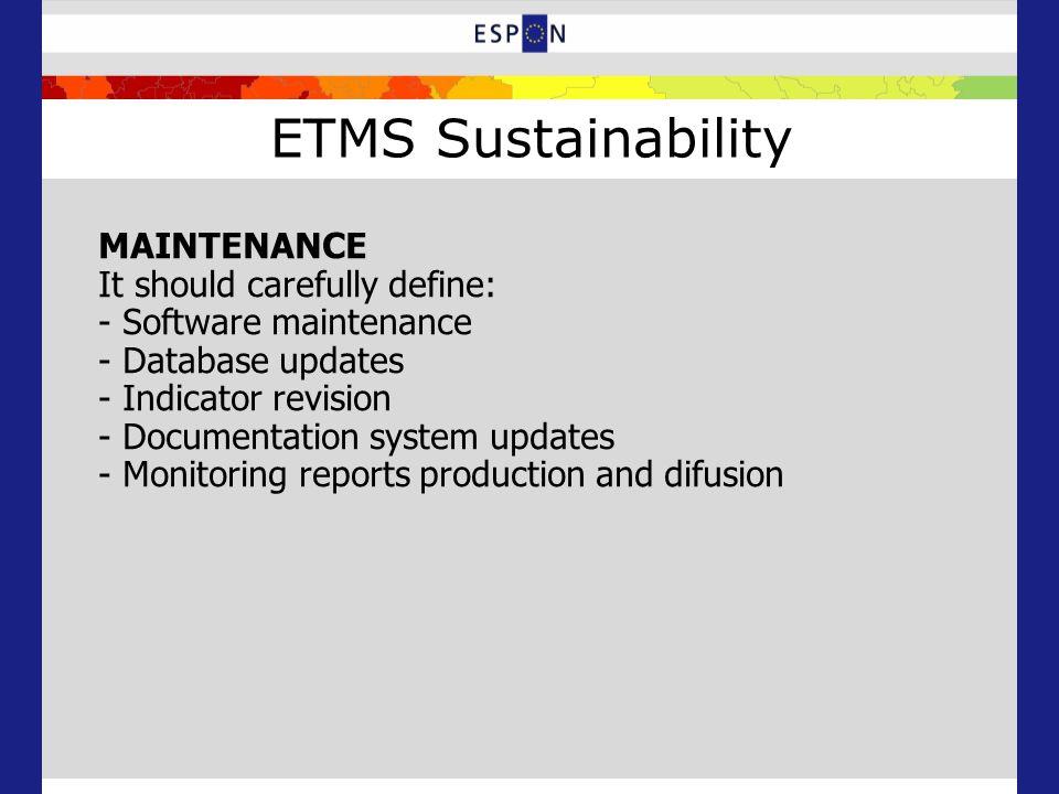 ETMS Sustainability MAINTENANCE It should carefully define: - Software maintenance - Database updates - Indicator revision - Documentation system updates - Monitoring reports production and difusion