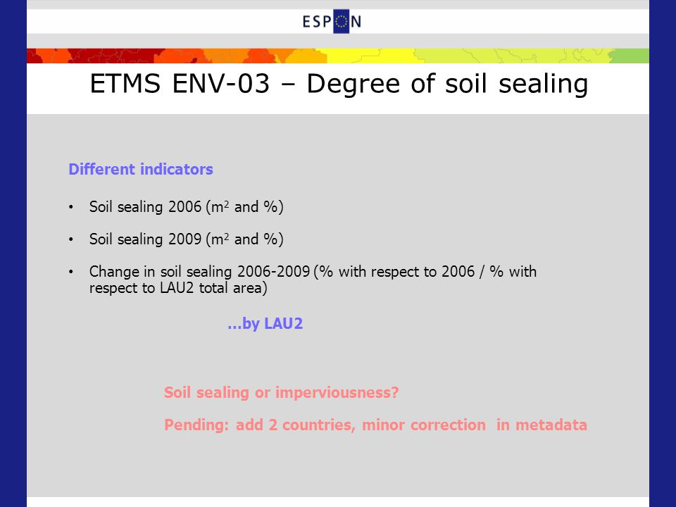 ETMS ENV-03 – Degree of soil sealing Soil sealing 2006 (m 2 and %) Soil sealing 2009 (m 2 and %) Change in soil sealing 2006-2009 (% with respect to 2006 / % with respect to LAU2 total area) Different indicators...by LAU2 Soil sealing or imperviousness.