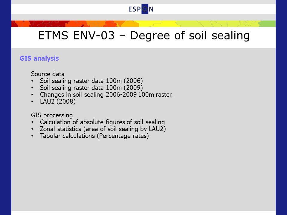 ETMS ENV-03 – Degree of soil sealing GIS analysis Source data Soil sealing raster data 100m (2006) Soil sealing raster data 100m (2009) Changes in soil sealing 2006-2009 100m raster.