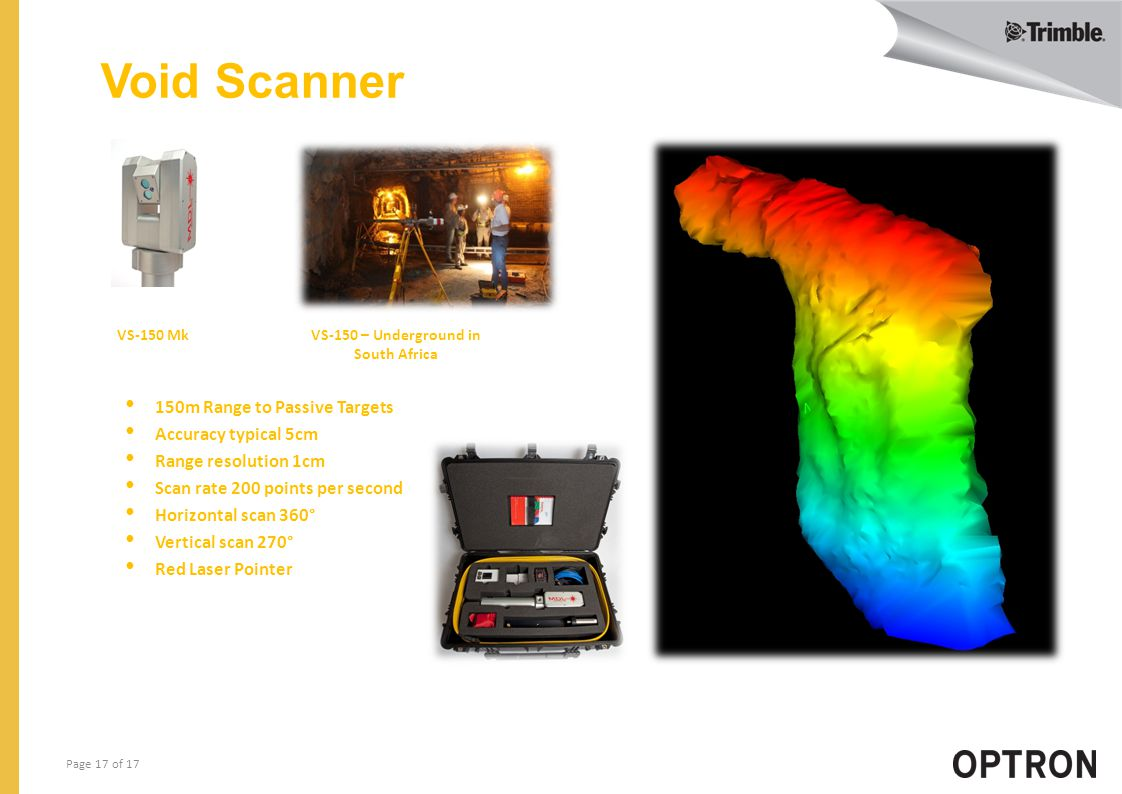 Page 17 of 17 Void Scanner VS-150 Mk VS-150 – Underground in South Africa 150m Range to Passive Targets Accuracy typical 5cm Range resolution 1cm Scan rate 200 points per second Horizontal scan 360° Vertical scan 270° Red Laser Pointer