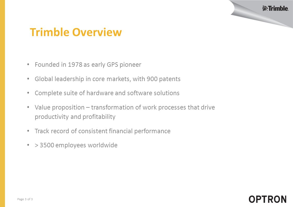 Page 3 of 3 Trimble Overview Founded in 1978 as early GPS pioneer Global leadership in core markets, with 900 patents Complete suite of hardware and software solutions Value proposition – transformation of work processes that drive productivity and profitability Track record of consistent financial performance > 3500 employees worldwide