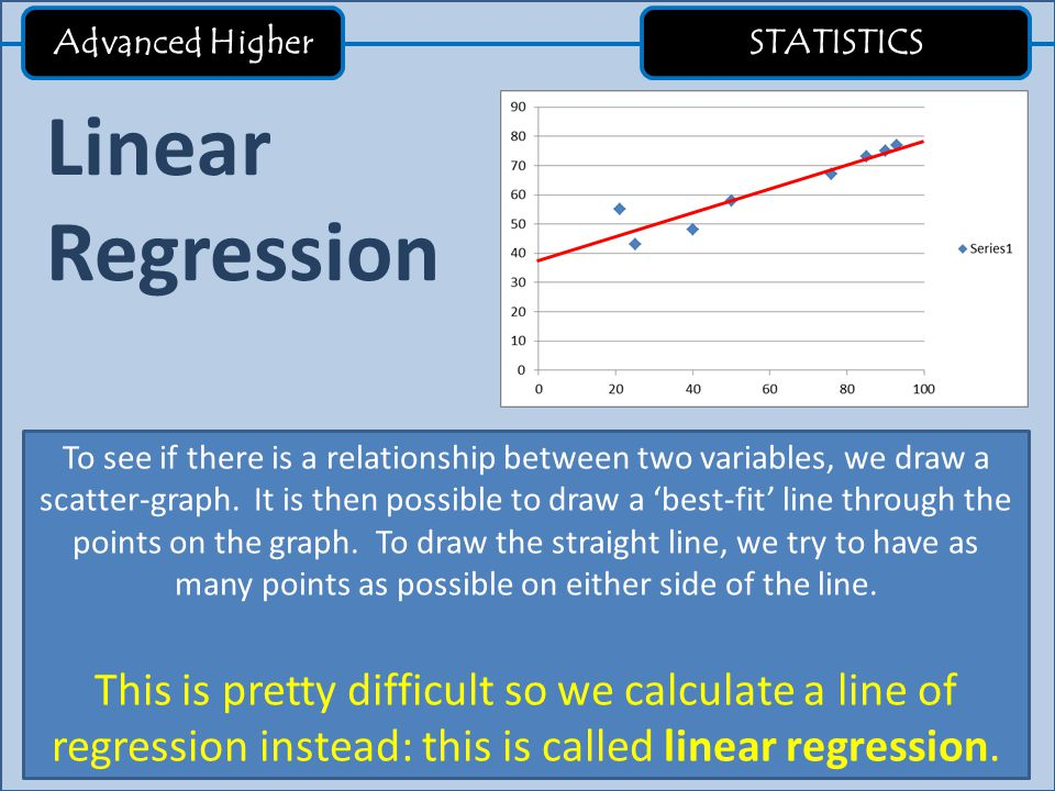 Advanced Higher STATISTICS Linear Regression To see if there is a relationship between two variables, we draw a scatter-graph. It is then possible to
