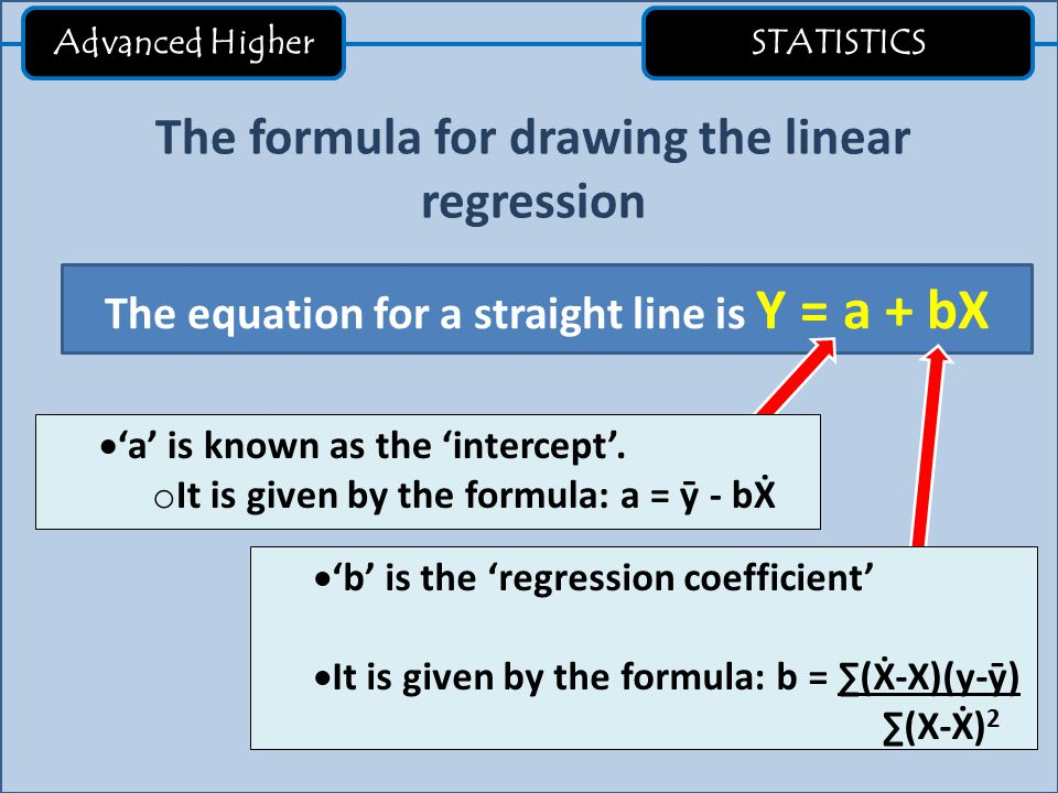 Advanced Higher STATISTICS The formula for drawing the linear regression The equation for a straight line is Y = a + bX  'a' is known as the 'interce