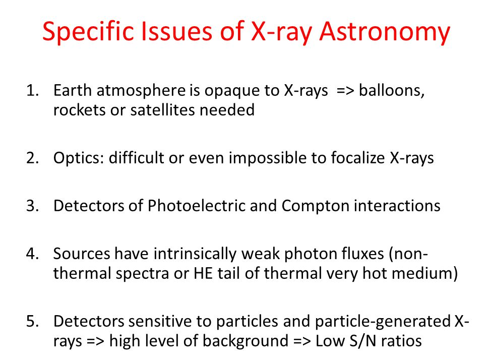 Specific Issues of X-ray Astronomy 1.Earth atmosphere is opaque to X-rays => balloons, rockets or satellites needed 2.Optics: difficult or even imposs