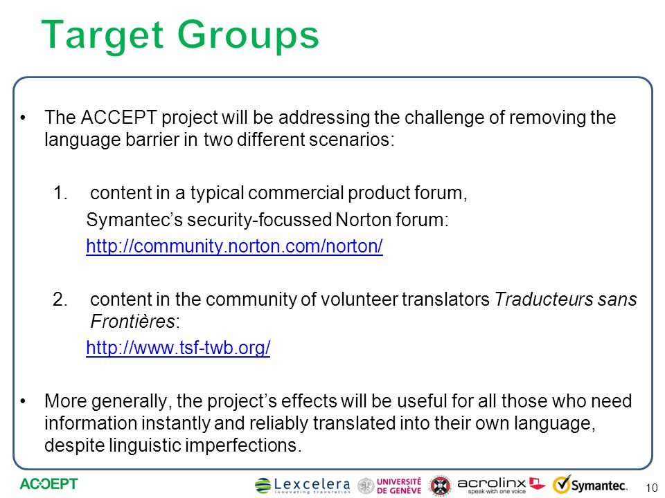 The ACCEPT project will be addressing the challenge of removing the language barrier in two different scenarios: 1.content in a typical commercial product forum, Symantec's security-focussed Norton forum: http://community.norton.com/norton/ 2.content in the community of volunteer translators Traducteurs sans Frontières: http://www.tsf-twb.org/ More generally, the project's effects will be useful for all those who need information instantly and reliably translated into their own language, despite linguistic imperfections.