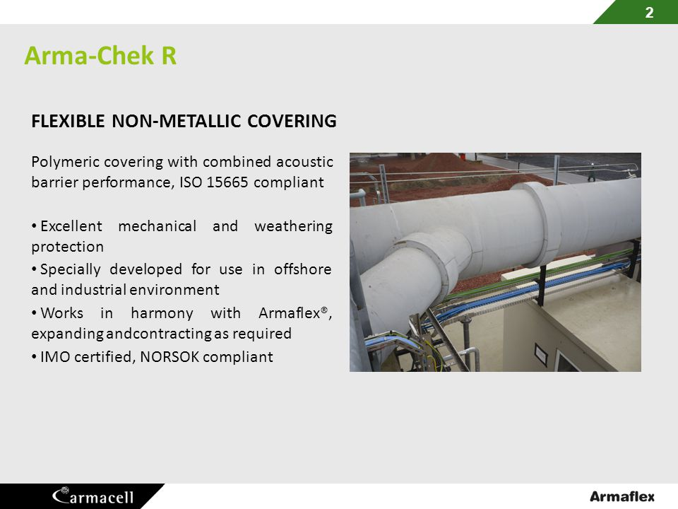 Arma-Chek R 2 FLEXIBLE NON-METALLIC COVERING Polymeric covering with combined acoustic barrier performance, ISO 15665 compliant Excellent mechanical a