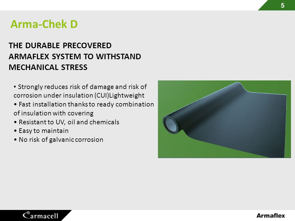 Arma-Chek D 5 THE DURABLE PRECOVERED ARMAFLEX SYSTEM TO WITHSTAND MECHANICAL STRESS Strongly reduces risk of damage and risk of corrosion under insula