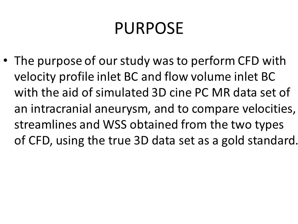 PURPOSE The purpose of our study was to perform CFD with velocity profile inlet BC and flow volume inlet BC with the aid of simulated 3D cine PC MR data set of an intracranial aneurysm, and to compare velocities, streamlines and WSS obtained from the two types of CFD, using the true 3D data set as a gold standard.