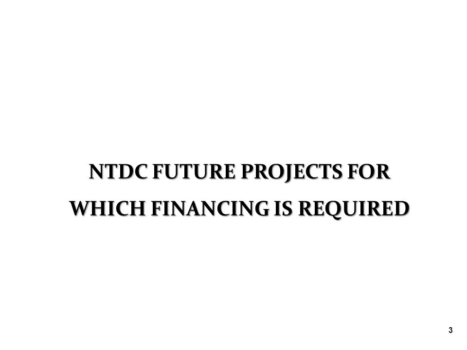 3 NTDC FUTURE PROJECTS FOR WHICH FINANCING IS REQUIRED