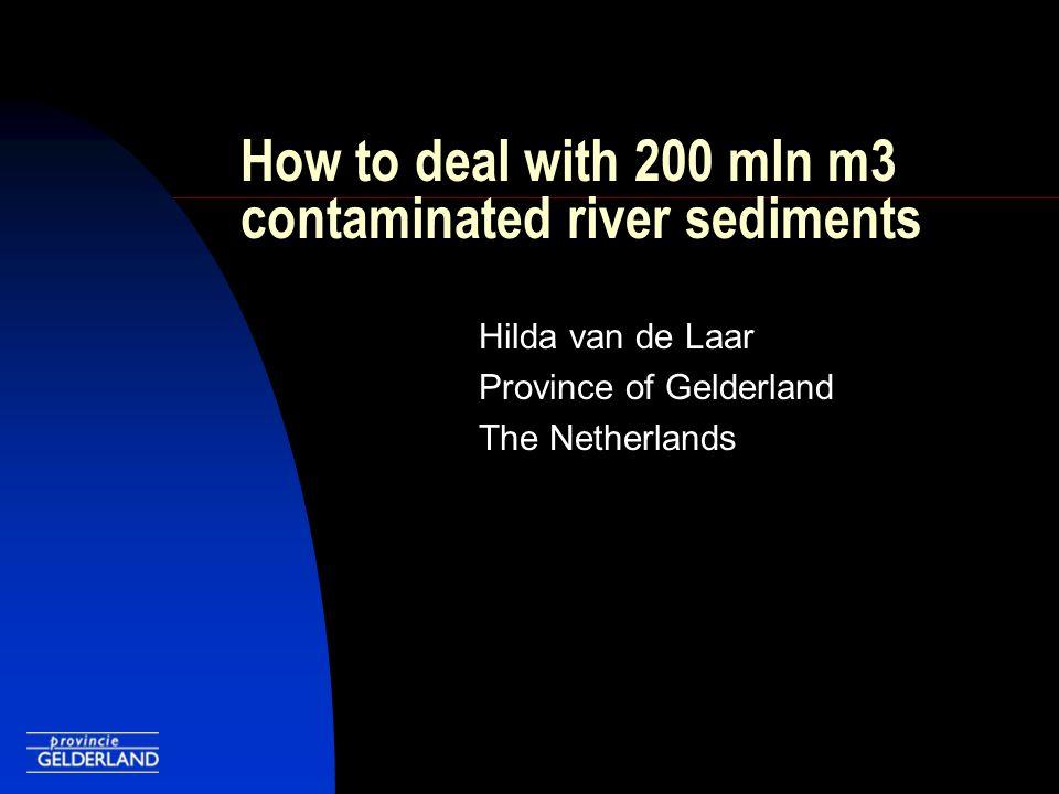 How to deal with 200 mln m3 contaminated river sediments Hilda van de Laar Province of Gelderland The Netherlands