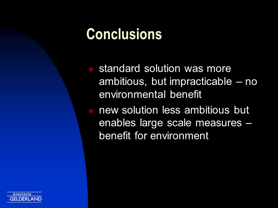 Conclusions standard solution was more ambitious, but impracticable – no environmental benefit new solution less ambitious but enables large scale measures – benefit for environment