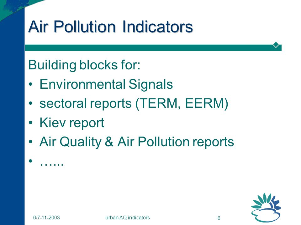 urban AQ indicators 6 6/7-11-2003 Air Pollution Indicators Building blocks for: Environmental Signals sectoral reports (TERM, EERM) Kiev report Air Quality & Air Pollution reports …...