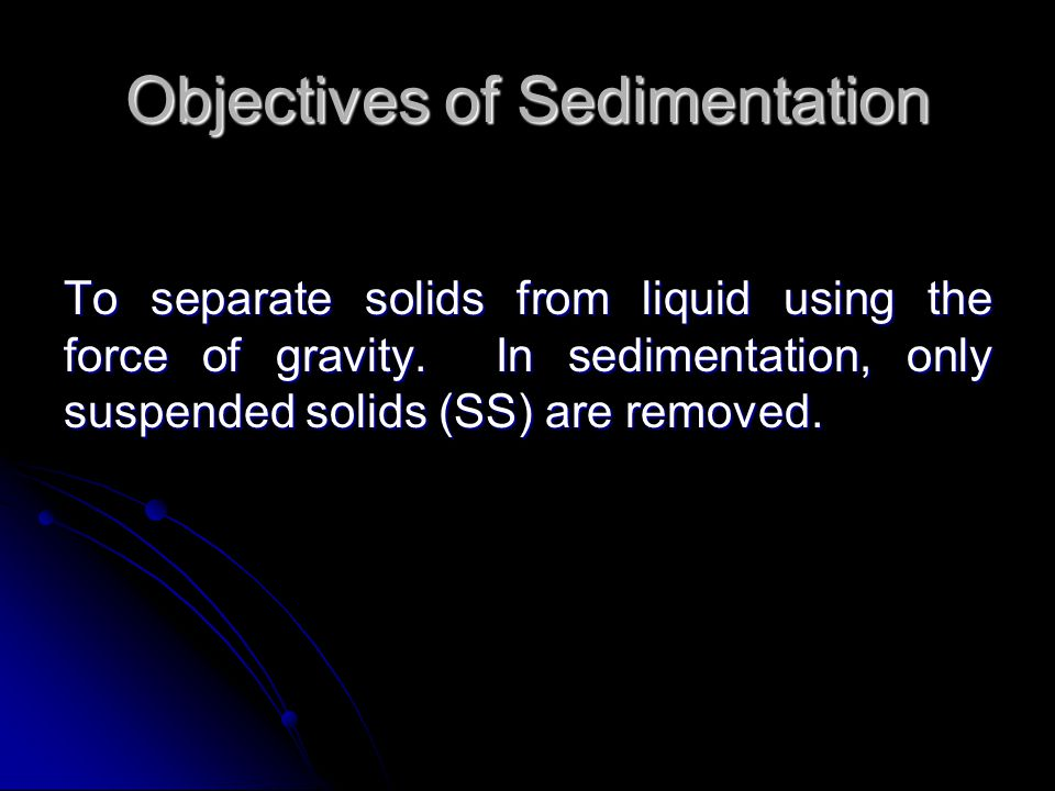 Objectives of Sedimentation To separate solids from liquid using the force of gravity.