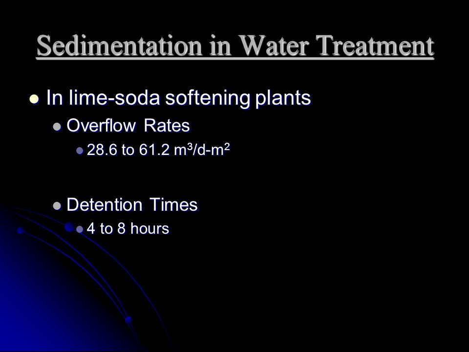 Sedimentation in Water Treatment In lime-soda softening plants In lime-soda softening plants Overflow Rates Overflow Rates 28.6 to 61.2 m 3 /d-m 2 28.6 to 61.2 m 3 /d-m 2 Detention Times Detention Times 4 to 8 hours 4 to 8 hours