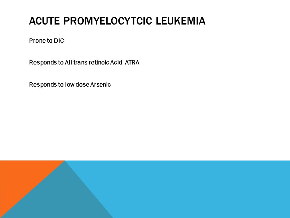ACUTE PROMYELOCYTCIC LEUKEMIA Prone to DIC Responds to All-trans retinoic Acid ATRA Responds to low dose Arsenic