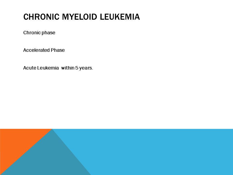 CHRONIC MYELOID LEUKEMIA Chronic phase Accelerated Phase Acute Leukemia within 5 years.