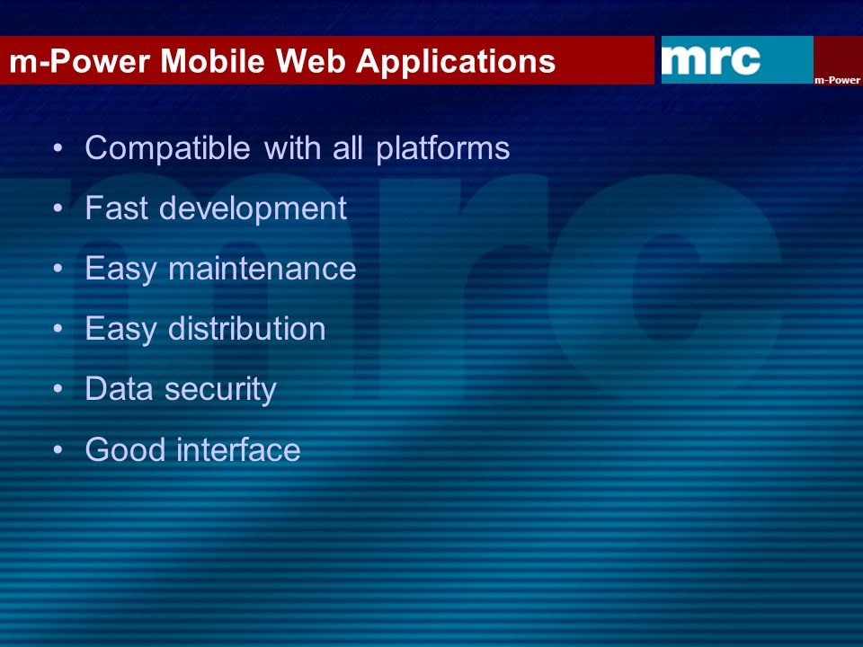m-Power Mobile Web Applications Compatible with all platforms Fast development Easy maintenance Easy distribution Data security Good interface