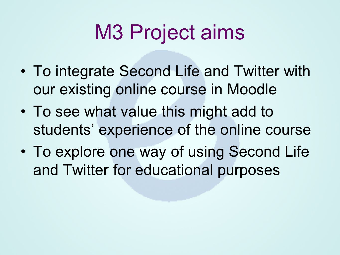 M3 Project aims To integrate Second Life and Twitter with our existing online course in Moodle To see what value this might add to students' experience of the online course To explore one way of using Second Life and Twitter for educational purposes