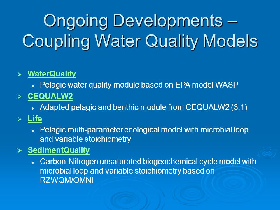 WaterQuality WaterQuality Pelagic water quality module based on EPA model WASP  CEQUALW2 CEQUALW2 Adapted pelagic and benthic module from CEQUALW2 (3.1)  Life Life Pelagic multi-parameter ecological model with microbial loop and variable stoichiometry  SedimentQuality Carbon-Nitrogen unsaturated biogeochemical cycle model with microbial loop and variable stoichiometry based on RZWQM/OMNI Ongoing Developments – Coupling Water Quality Models