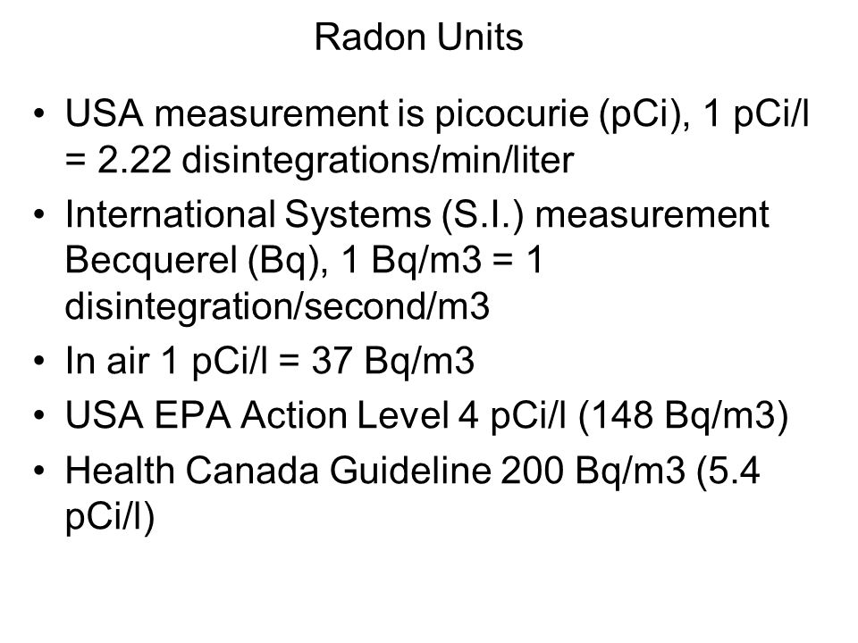 Radon Units USA measurement is picocurie (pCi), 1 pCi/l = 2.22 disintegrations/min/liter International Systems (S.I.) measurement Becquerel (Bq), 1 Bq/m3 = 1 disintegration/second/m3 In air 1 pCi/l = 37 Bq/m3 USA EPA Action Level 4 pCi/l (148 Bq/m3) Health Canada Guideline 200 Bq/m3 (5.4 pCi/l)