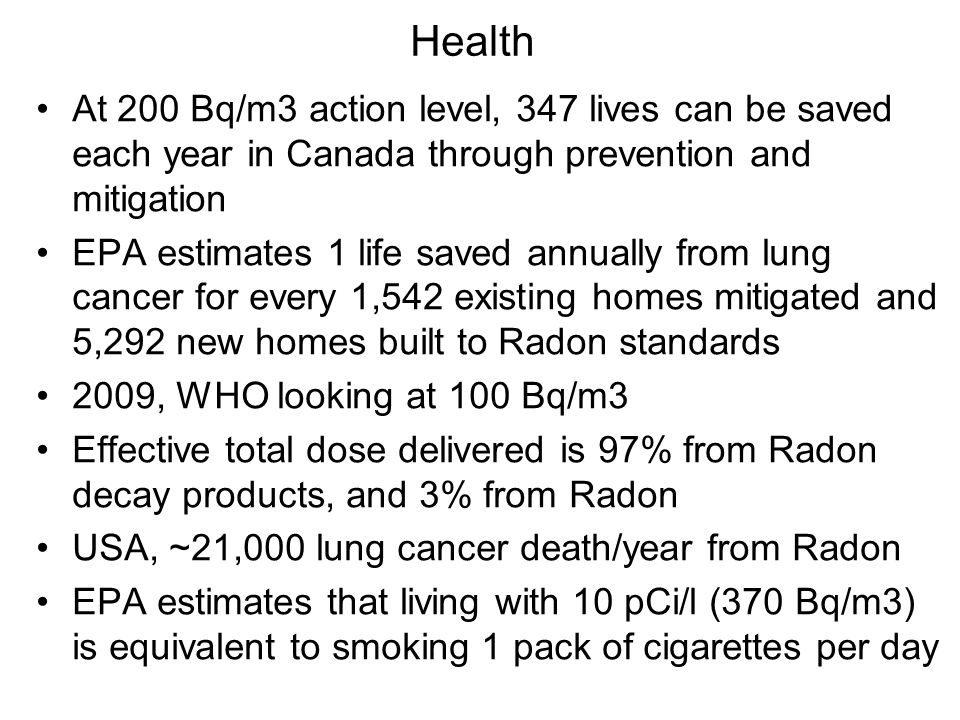 Health At 200 Bq/m3 action level, 347 lives can be saved each year in Canada through prevention and mitigation EPA estimates 1 life saved annually from lung cancer for every 1,542 existing homes mitigated and 5,292 new homes built to Radon standards 2009, WHO looking at 100 Bq/m3 Effective total dose delivered is 97% from Radon decay products, and 3% from Radon USA, ~21,000 lung cancer death/year from Radon EPA estimates that living with 10 pCi/l (370 Bq/m3) is equivalent to smoking 1 pack of cigarettes per day
