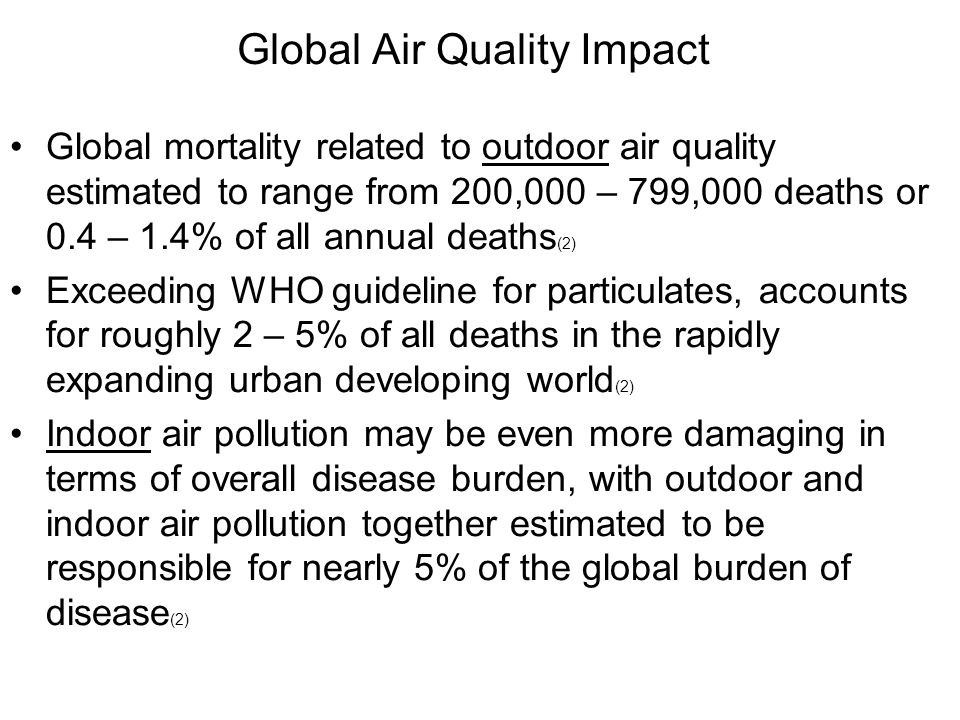 Global Air Quality Impact Global mortality related to outdoor air quality estimated to range from 200,000 – 799,000 deaths or 0.4 – 1.4% of all annual deaths (2) Exceeding WHO guideline for particulates, accounts for roughly 2 – 5% of all deaths in the rapidly expanding urban developing world (2) Indoor air pollution may be even more damaging in terms of overall disease burden, with outdoor and indoor air pollution together estimated to be responsible for nearly 5% of the global burden of disease (2)