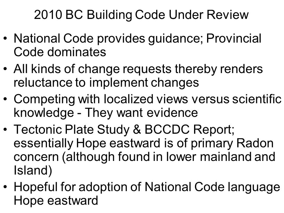 2010 BC Building Code Under Review National Code provides guidance; Provincial Code dominates All kinds of change requests thereby renders reluctance to implement changes Competing with localized views versus scientific knowledge - They want evidence Tectonic Plate Study & BCCDC Report; essentially Hope eastward is of primary Radon concern (although found in lower mainland and Island) Hopeful for adoption of National Code language Hope eastward