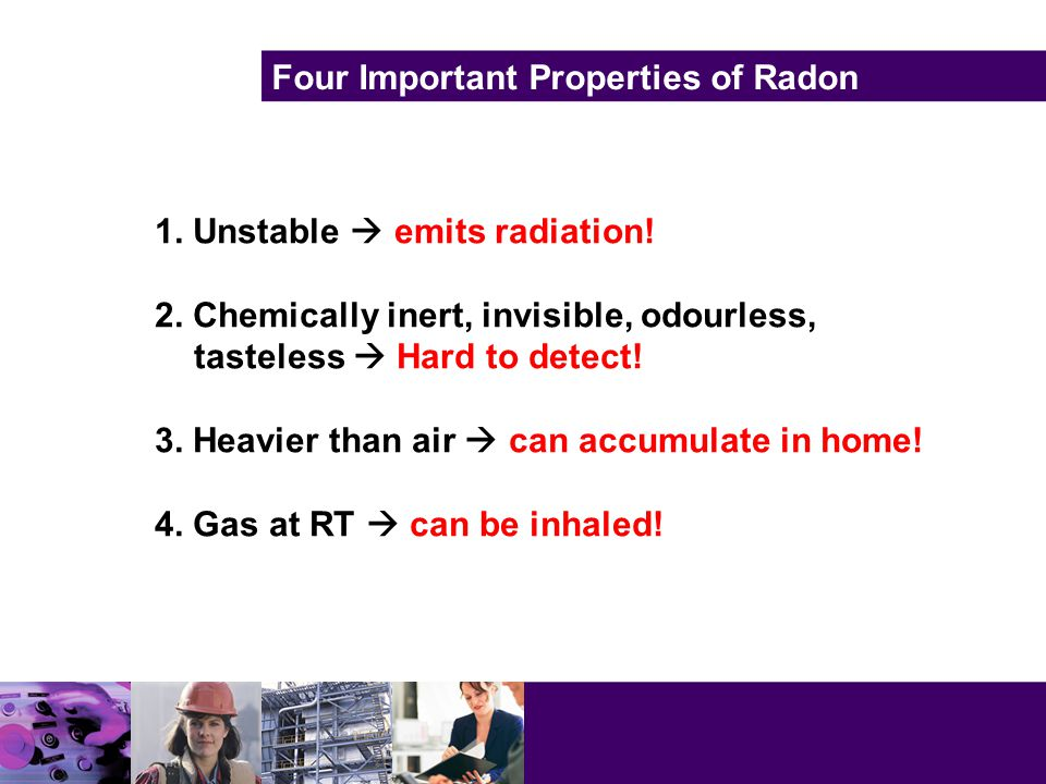Four Important Properties of Radon 1. Unstable  emits radiation.