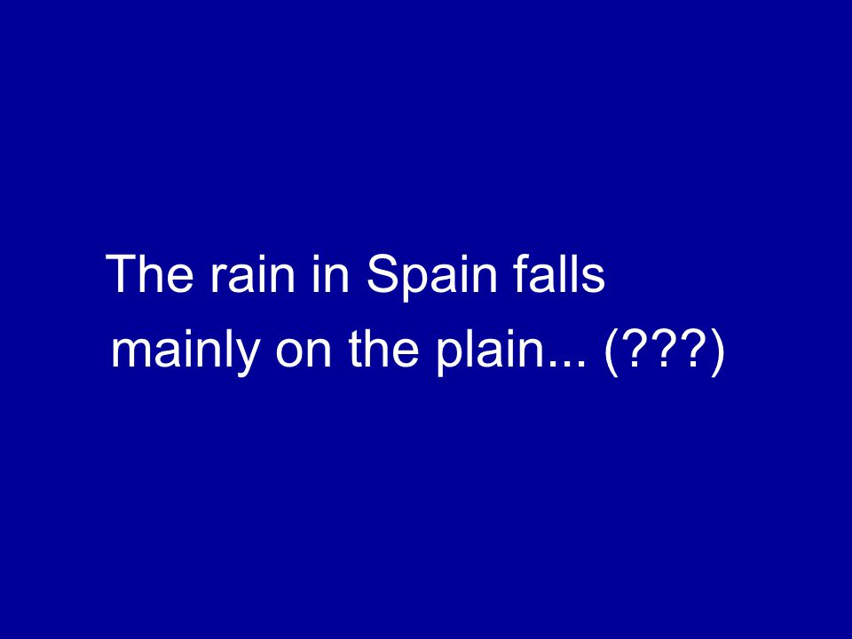 The rain in Spain falls mainly on the plain... ( )