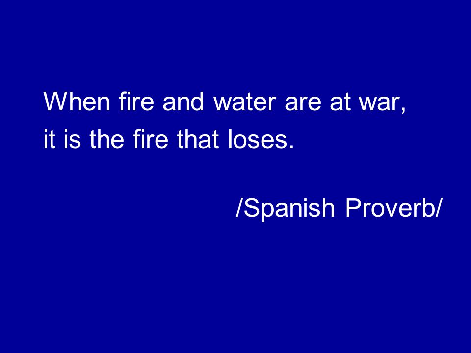 When fire and water are at war, it is the fire that loses. /Spanish Proverb/