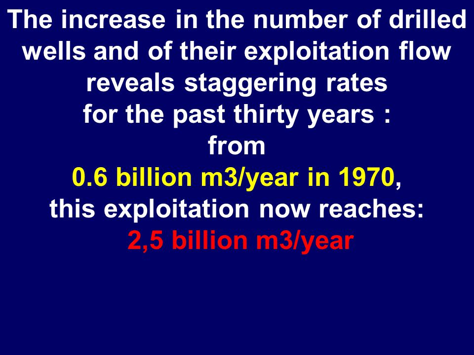 The increase in the number of drilled wells and of their exploitation flow reveals staggering rates for the past thirty years : from 0.6 billion m3/year in 1970, this exploitation now reaches: 2,5 billion m3/year