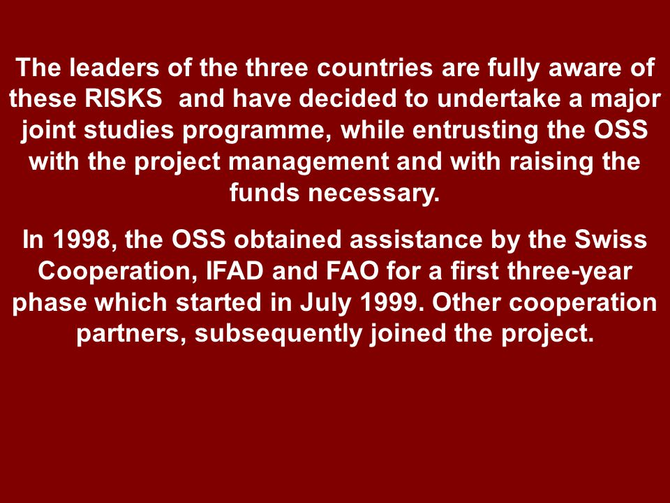 The leaders of the three countries are fully aware of these RISKS and have decided to undertake a major joint studies programme, while entrusting the OSS with the project management and with raising the funds necessary.