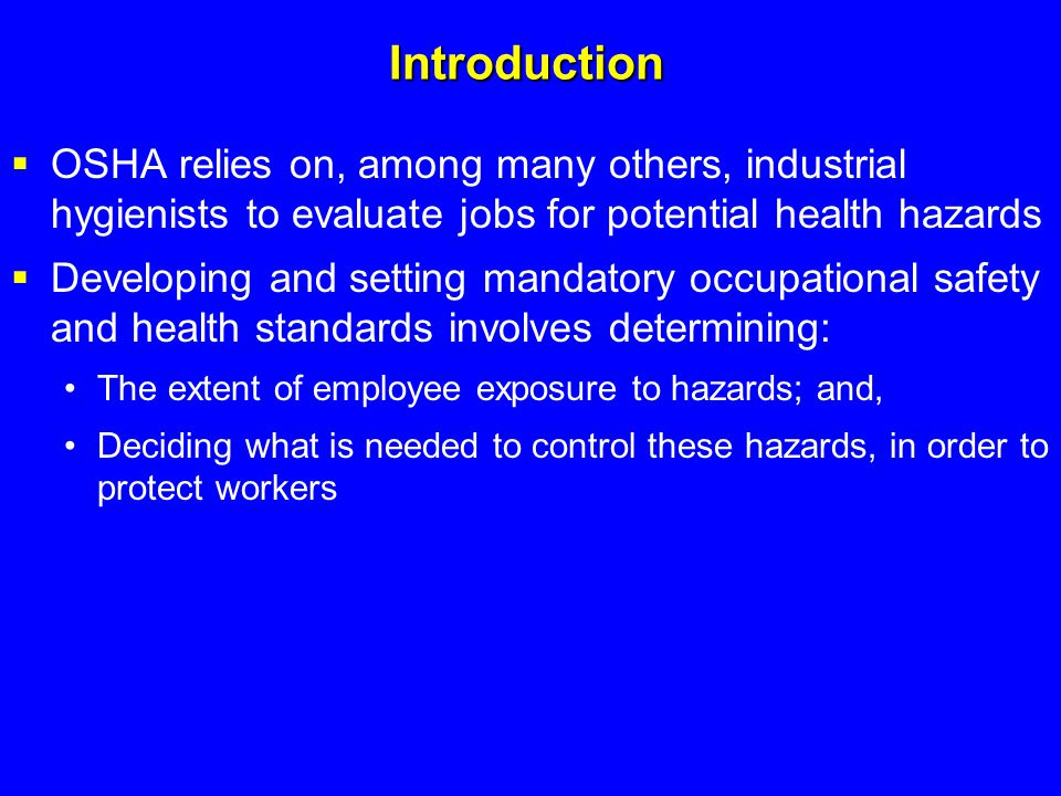 Introduction  OSHA relies on, among many others, industrial hygienists to evaluate jobs for potential health hazards  Developing and setting mandato