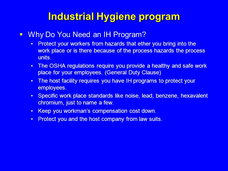 Industrial Hygiene program  Why Do You Need an IH Program? Protect your workers from hazards that ether you bring into the work place or is there bec
